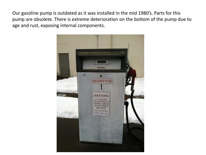Our gasoline pump is outdated as it was installed in the mid 1980's. Parts for this pump are obsolete. There is extreme deterioration on the bottom of the pump due to age and rust, exposing internal components.