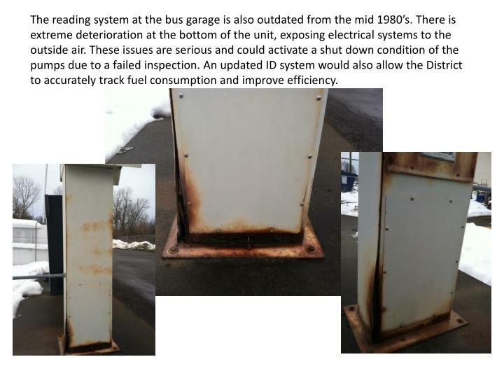 The reading system at the bus garage is also outdated from the mid 1980's. There is extreme deterioration at the bottom of the unit, exposing electrical systems to the outside air. These issues are serious and could activate a shut down condition of the pumps due to a failed inspection. An updated ID system would also allow the District to accurately track fuel consumption and improve efficiency.