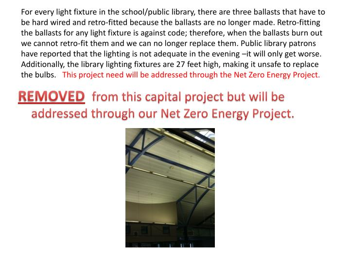 For every light fixture in the school/public library, there are three ballasts that have to be hard wired and retro-fitted because the ballasts are no longer made. Retro-fitting the ballasts for any light fixture is against code; therefore, when the ballasts burn out we cannot retro-fit them and we can no longer replace them. Public library patrons have reported that the lighting is not adequate in the evening –it will only get worse. Additionally, the library lighting fixtures are 27 feet high, making it unsafe to replace the bulbs.
