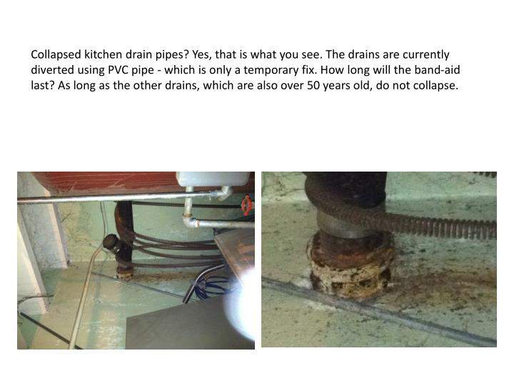 Collapsed kitchen drain pipes? Yes, that is what you see. The drains are currently diverted using PVC pipe - which is only a temporary fix. How long will the band-aid last? As long as the other drains, which are also over 50 years old, do not collapse.