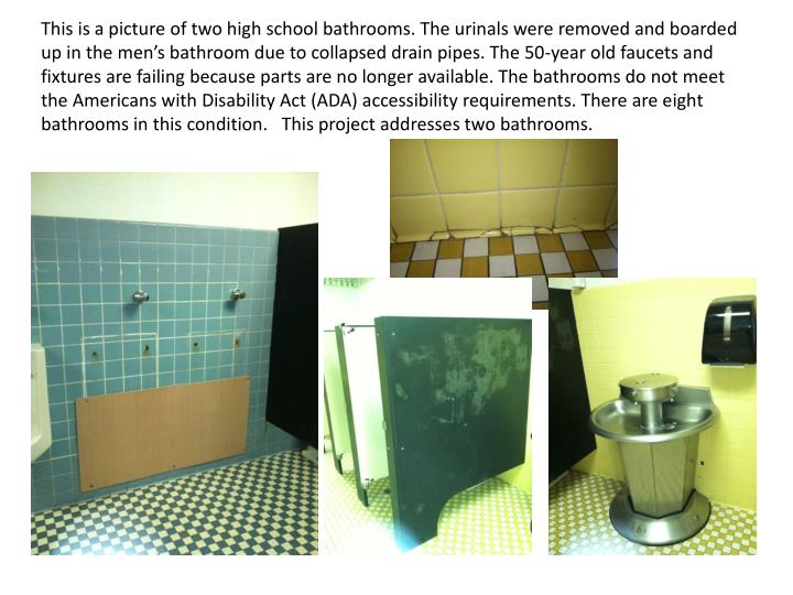 This is a picture of two high school bathrooms. The urinals were removed and boarded up in the men's bathroom due to collapsed drain pipes. The 50-year old faucets and fixtures are failing because parts are no longer available. The bathrooms do not meet the Americans with Disability Act (ADA) accessibility requirements. There are eight bathrooms in this condition.   This project addresses two bathrooms.