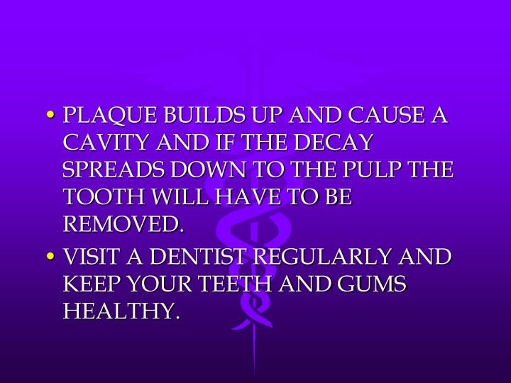 PLAQUE BUILDS UP AND CAUSE A CAVITY AND IF THE DECAY SPREADS DOWN TO THE PULP THE TOOTH WILL HAVE TO BE REMOVED.