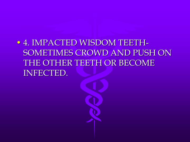4. IMPACTED WISDOM TEETH-SOMETIMES CROWD AND PUSH ON THE OTHER TEETH OR BECOME INFECTED.