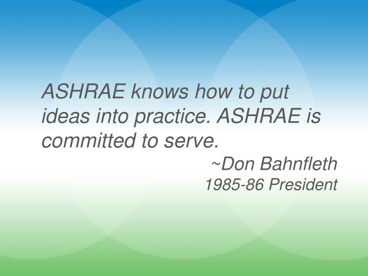 ASHRAE knows how to put ideas into practice. ASHRAE is committed to serve.