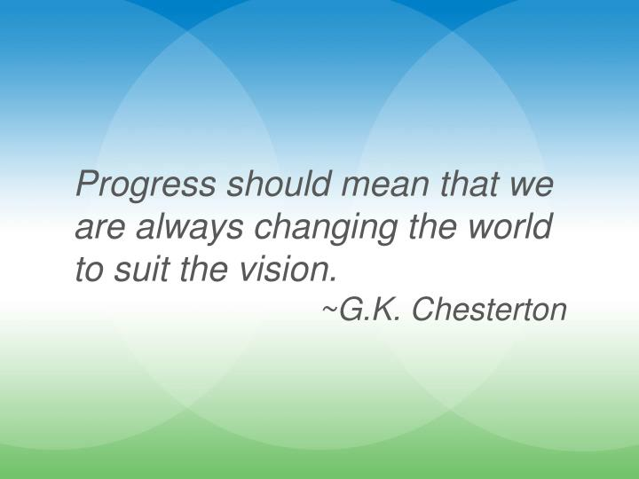 Progress should mean that we are always changing the world to suit the vision.