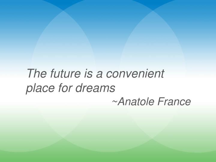 The future is a convenient place for dreams