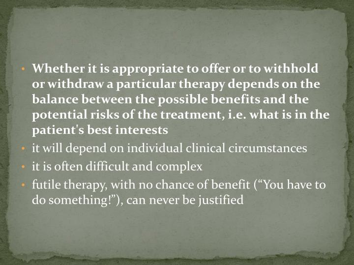 Whether it is appropriate to offer or to withhold or withdraw a particular therapy depends on the balance between the possible benefits and the potential risks of the treatment, i.e. what is in the patient's best interests