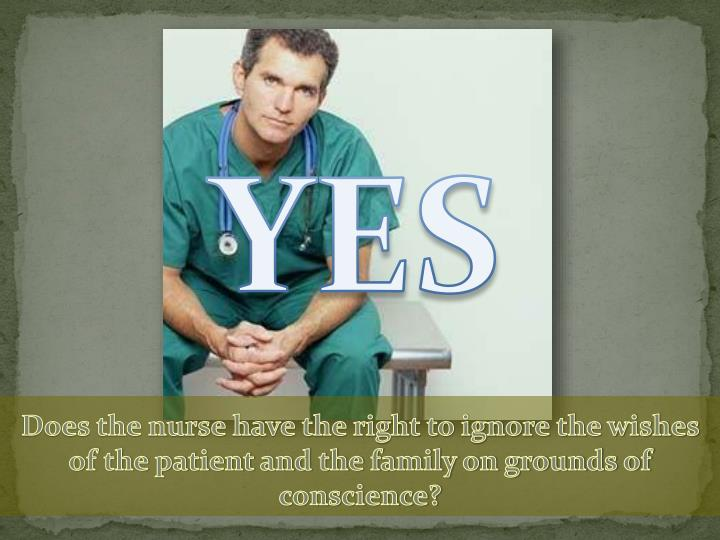 Does the nurse have the right to ignore the wishes of the patient and the family on grounds of conscience?