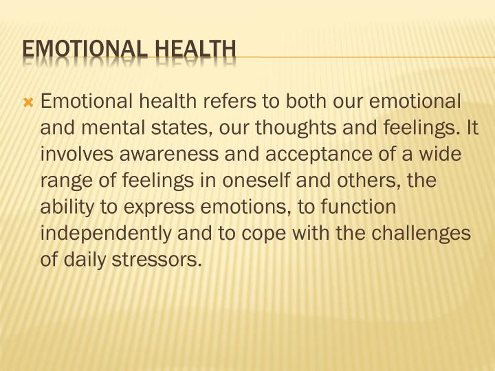 Emotional health refers to both our emotional and mental states, our thoughts and feelings. It involves awareness and acceptance of a wide range of feelings in oneself and others, the ability to express emotions, to function independently and to cope with the challenges of daily stressors.