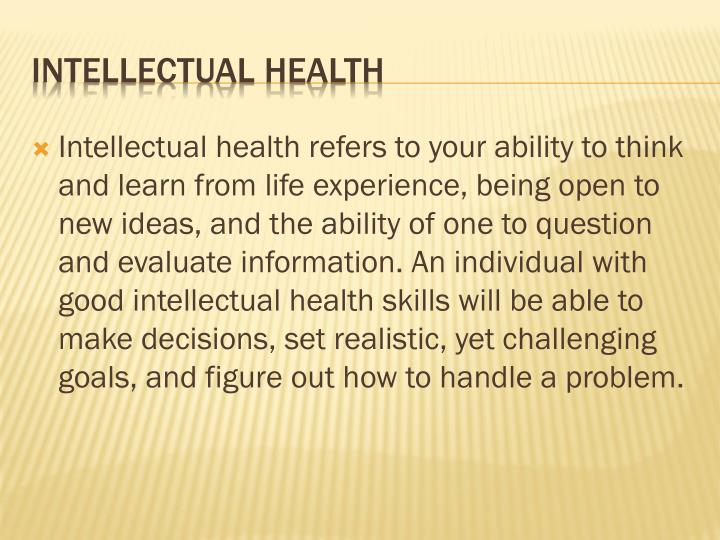 Intellectual health refers to your ability to think and learn from life experience, being open to new ideas, and the ability of one to question and evaluate information. An individual with good intellectual health skills will be able to make decisions, set realistic, yet challenging goals, and figure out how to handle a problem.