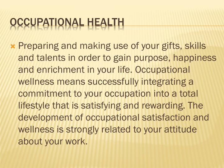 Preparing and making use of your gifts, skills and talents in order to gain purpose, happiness and enrichment in your life. Occupational wellness means successfully integrating a commitment to your occupation into a total lifestyle that is satisfying and rewarding. The development of occupational satisfaction and wellness is strongly related to your attitude about your work.