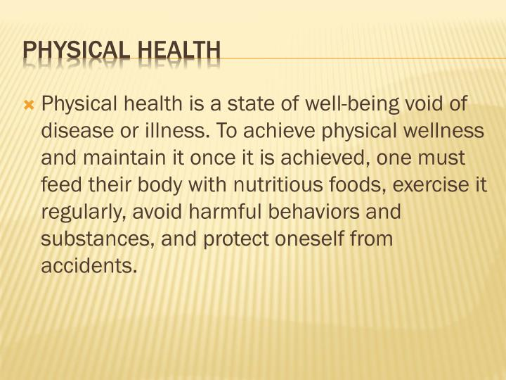 Physical health is a state of well-being void of disease or illness. To achieve physical wellness and maintain it once it is achieved, one must feed their body with nutritious foods, exercise it regularly, avoid harmful behaviors and substances, and protect oneself from accidents.