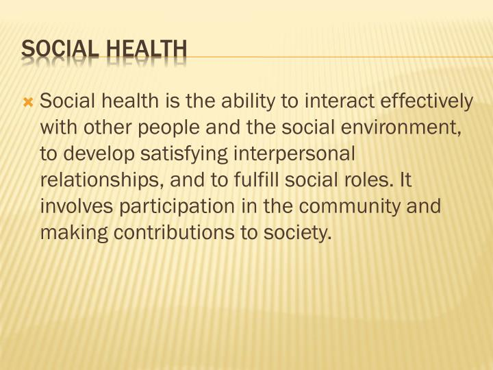 Social health is the ability to interact effectively with other people and the social environment, to develop satisfying interpersonal relationships, and to fulfill social roles. It involves participation in the community and making contributions to society.