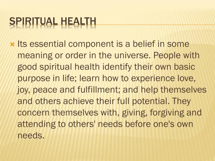Its essential component is a belief in some meaning or order in the universe. People with good spiritual health identify their own basic purpose in life; learn how to experience love, joy, peace and fulfillment; and help themselves and others achieve their full potential. They concern themselves with, giving, forgiving and attending to others' needs before one's own needs.