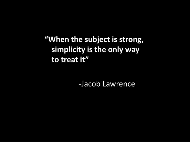 """When the subject is strong, simplicity is the only way to treat it"""