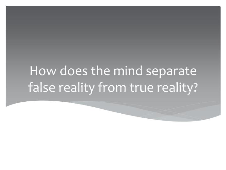 How does the mind separate false reality from true reality?