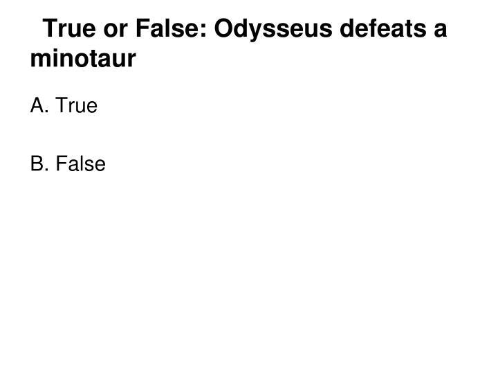 True or False: Odysseus defeats a minotaur