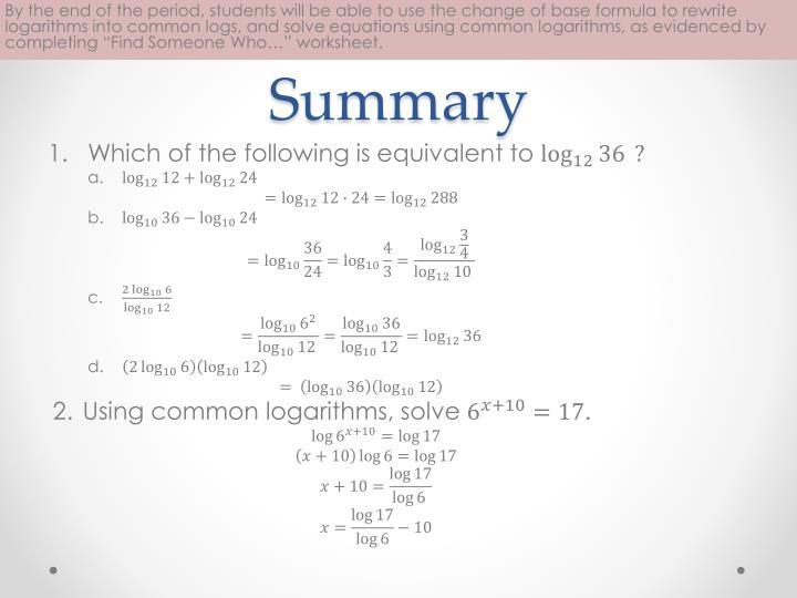 "By the end of the period, students will be able to use the change of base formula to rewrite logarithms into common logs, and solve equations using common logarithms, as evidenced by completing ""Find Someone Who…"" worksheet."