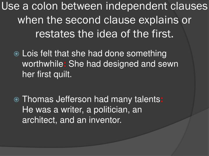 Use a colon between independent clauses when the second clause explains or restates the idea of the first.
