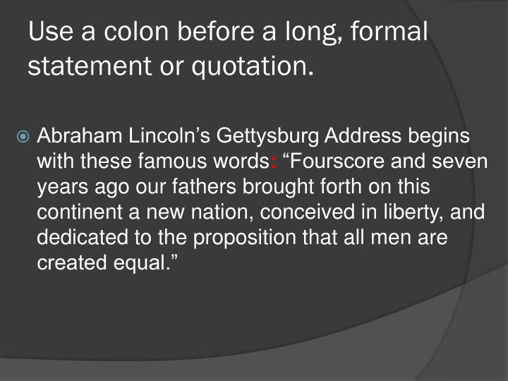 Use a colon before a long, formal statement or quotation.