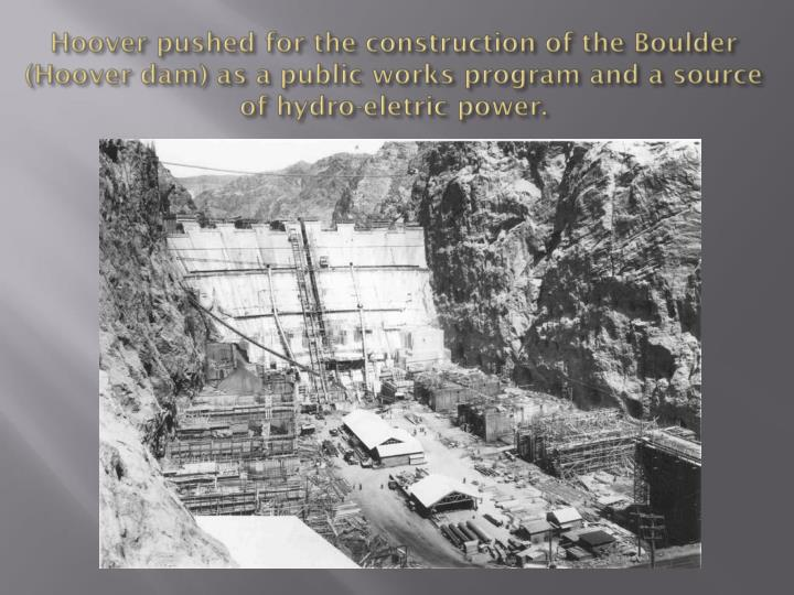 Hoover pushed for the construction of the Boulder (Hoover dam) as a public works program and a source of hydro-