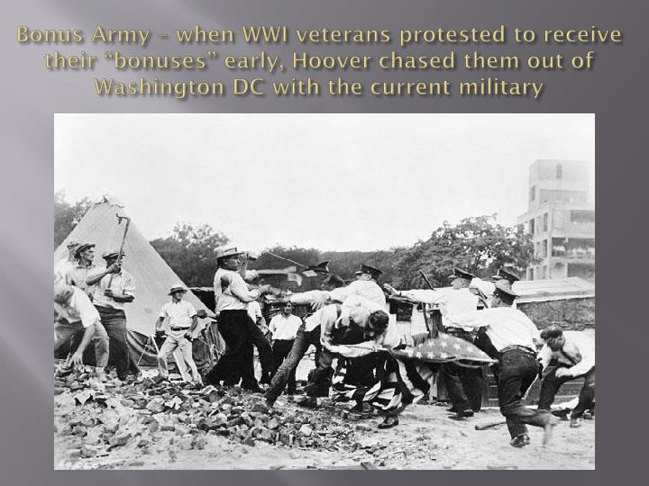 "Bonus Army – when WWI veterans protested to receive their ""bonuses"" early, Hoover chased them out of Washington DC with the current military"