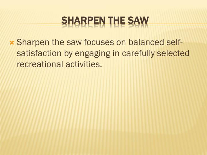 Sharpen the saw focuses on balanced self-satisfaction by engaging in carefully selected recreational activities.