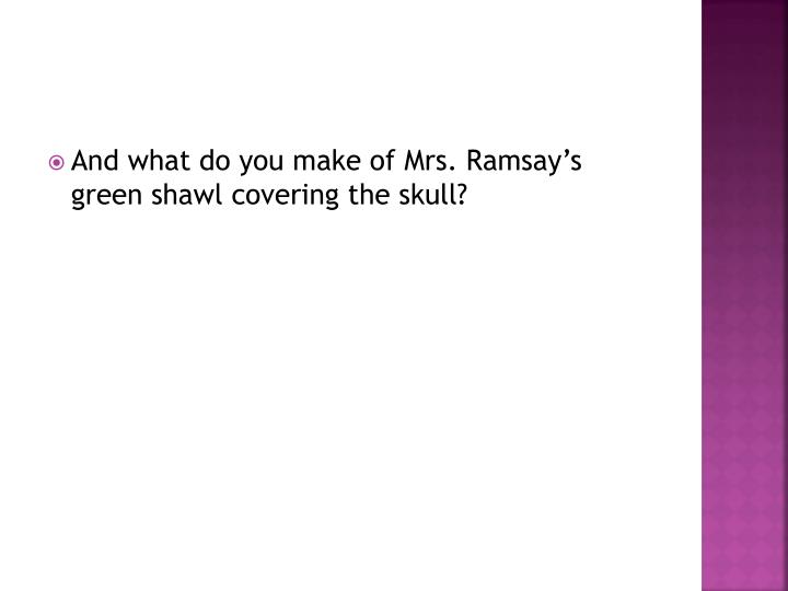 And what do you make of Mrs. Ramsay's green shawl covering
