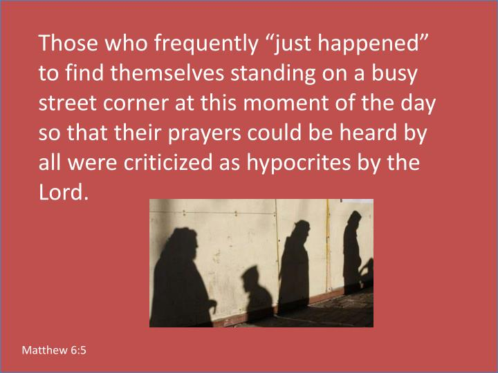 "Those who frequently ""just happened"" to find themselves standing on a busy street corner at this moment of the day so that their prayers could be heard by all were criticized as hypocrites by the Lord."