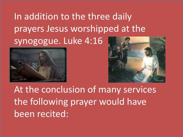 In addition to the three daily prayers Jesus worshipped at the