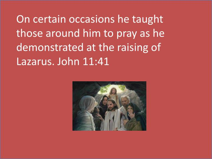 On certain occasions he taught those around him to pray as he demonstrated at the raising of Lazarus. John 11:41