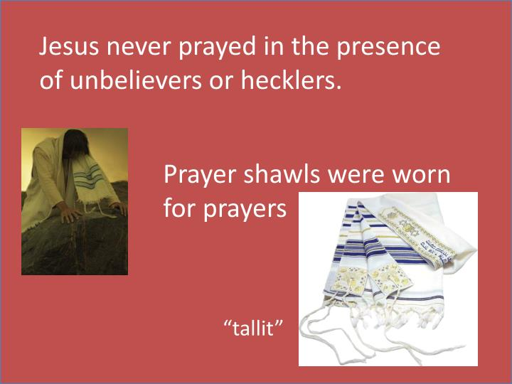 Jesus never prayed in the presence of unbelievers or hecklers.