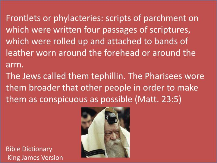 Frontlets or phylacteries: scripts of parchment on which were written four passages of scriptures, which were rolled up and attached to bands of leather worn around the forehead or around the arm.