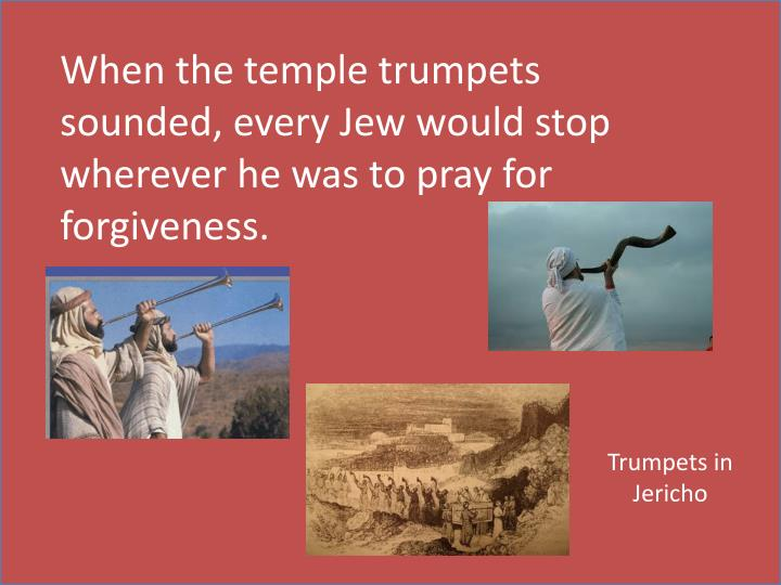 When the temple trumpets sounded, every Jew would stop wherever he was to pray for forgiveness.