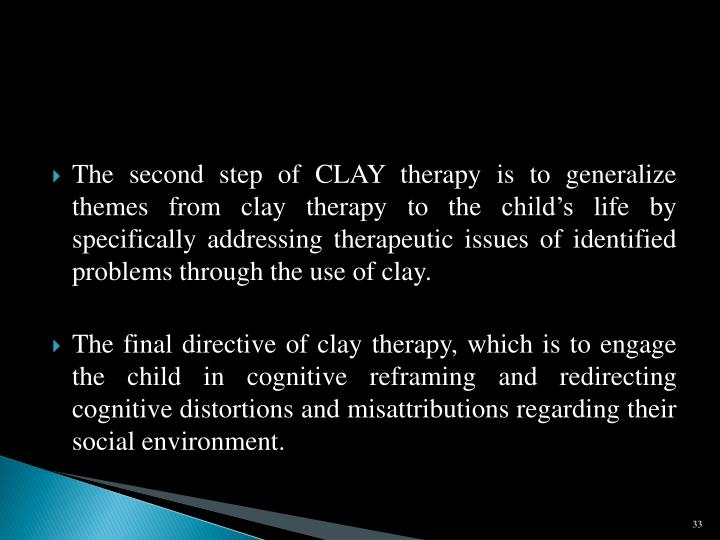 The second step of CLAY therapy is to generalize themes from clay therapy to the child's life by specifically addressing therapeutic issues of identified problems through the use of clay.
