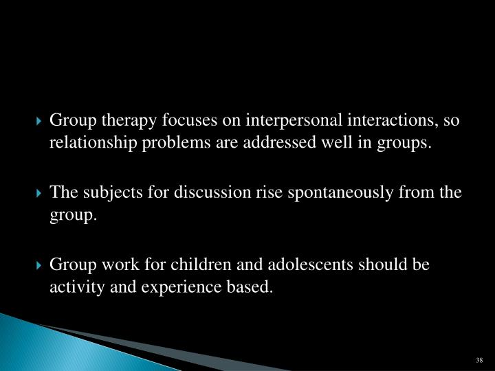 Group therapy focuses on interpersonal interactions, so relationship problems are addressed well in groups.