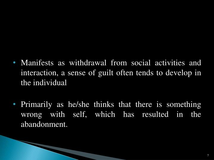 Manifests as withdrawal from social activities and interaction, a sense of guilt often tends to develop in the individual