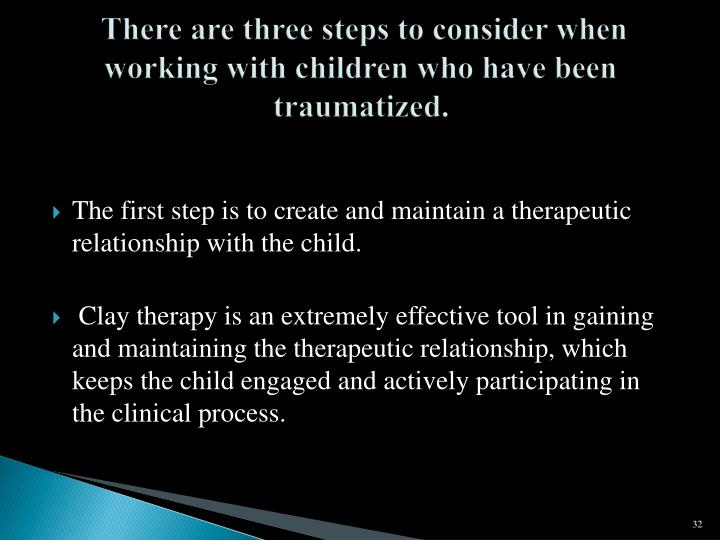 There are three steps to consider when working with children who have been traumatized.