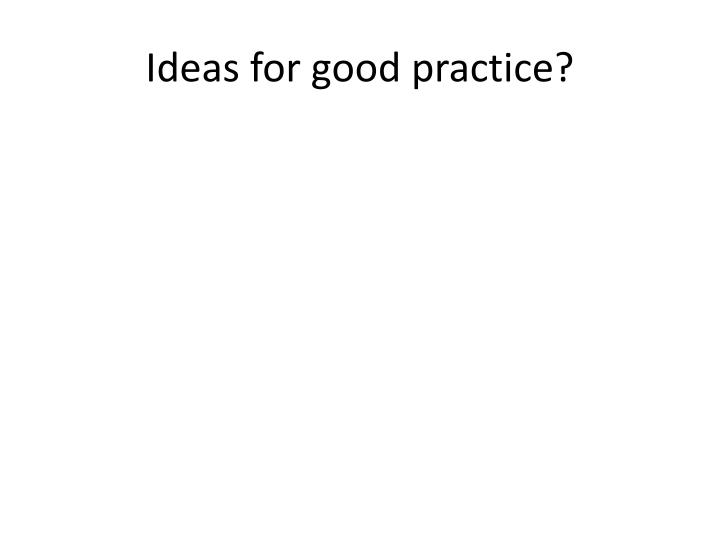 Ideas for good practice?