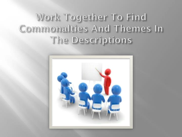 Work Together To Find Commonalties And Themes In The Descriptions