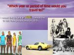 which year or period of time would you travel to