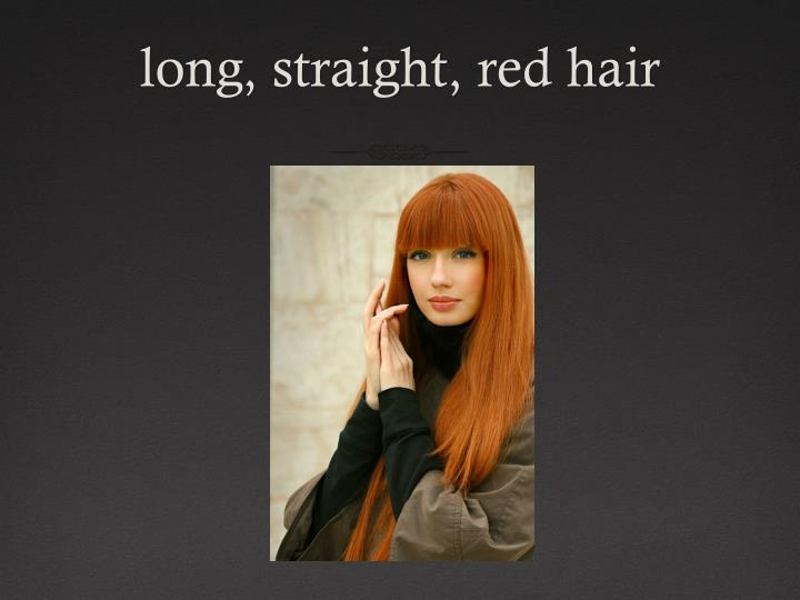 long, straight, red hair