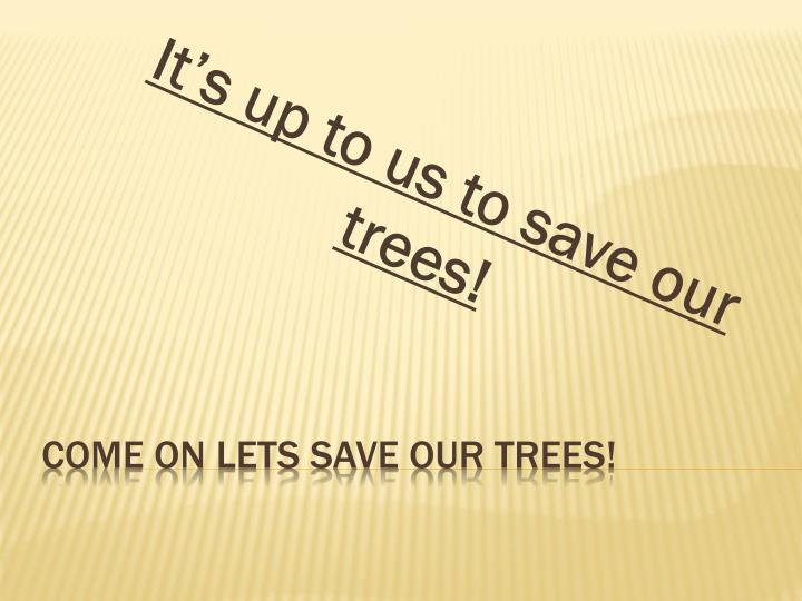 It's up to us to save our trees!