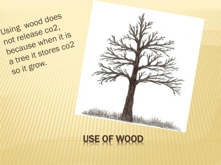 Using  wood does not release co2, because when it is a tree it stores co2  so it grow.