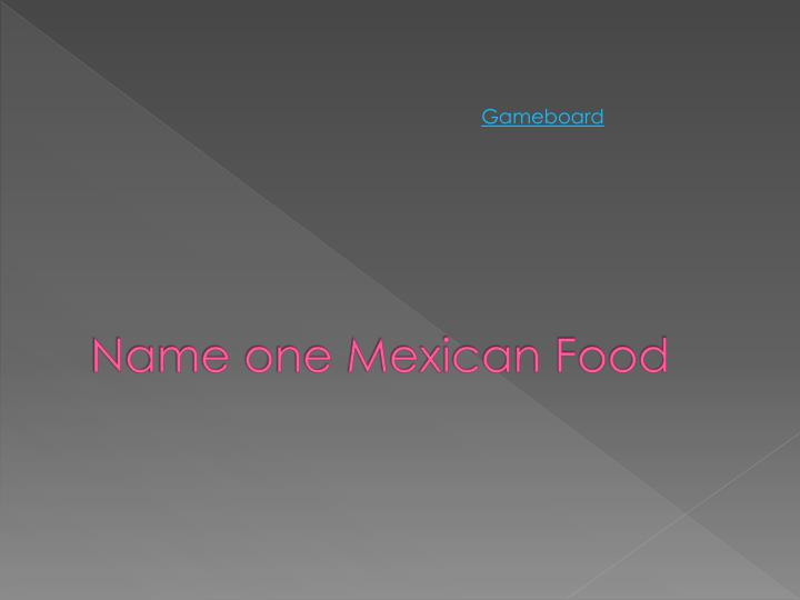Name one Mexican Food