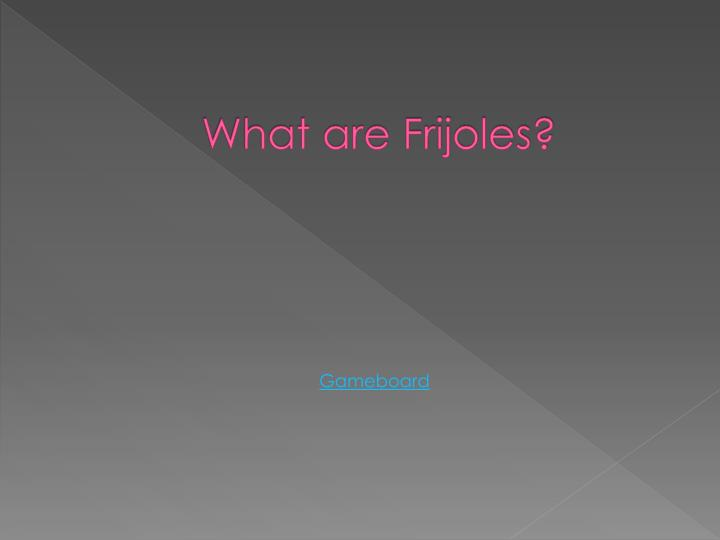 What are Frijoles?