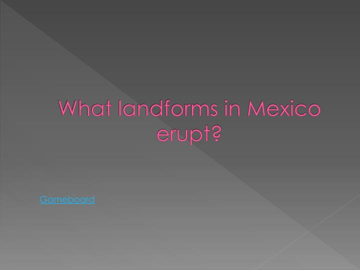 What landforms in Mexico erupt?
