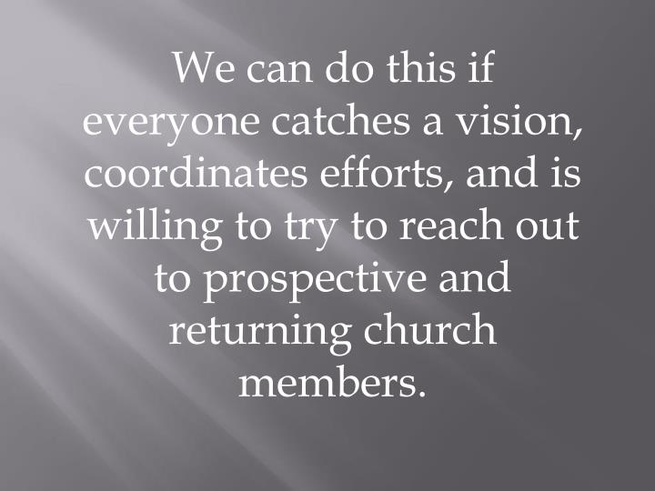 We can do this if everyone catches a vision, coordinates efforts, and is willing to try to reach out to prospective and returning church members.