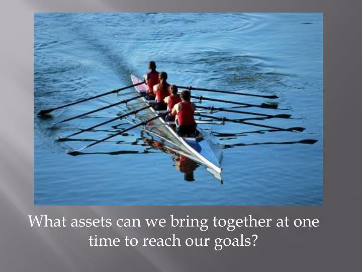 What assets can we bring together at one time to reach our goals?