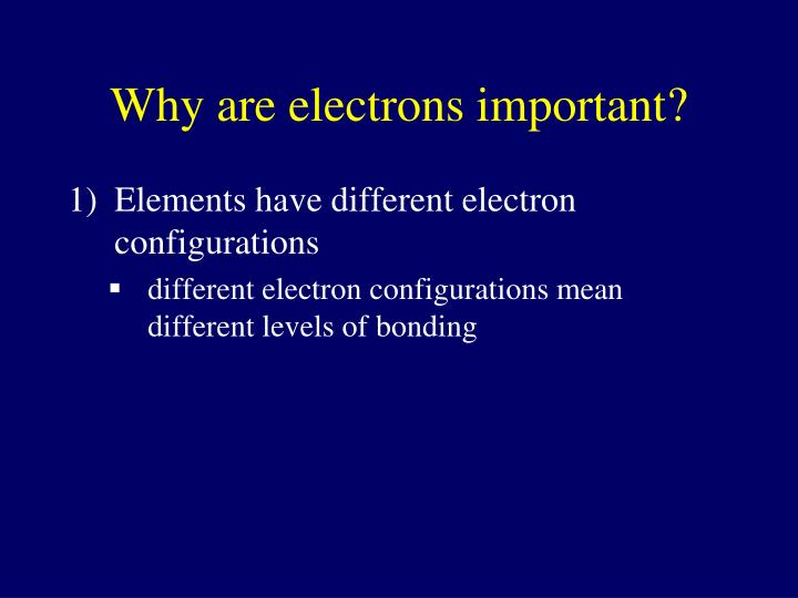 Why are electrons important?
